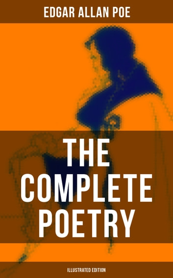 The Complete Poetry of Edgar Allan Poe (Illustrated Edition) - The Raven, Ulalume, Annabel Lee, Al Aaraaf, Tamerlane, A Valentine, The Bells, Eldorado, Eulalie, A Dream Within a Dream, Lenore, To One in Paradise, Silence, Israfel, Alone, Elizabeth, Fairyland… ebook by Edgar Allan Poe