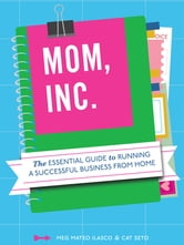 Mom, Inc. - The Essential Guide to Running a Successful Business Close to Home ebook by Meg Mateo Ilasco,Cat Seto