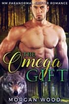 The Omega Gift - MM Gay MPREG Shifter Romance ebook by Morgan Wood