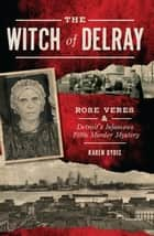 The Witch of Delray: Rose Veres & Detroit's Infamous 1930s Murder Mystery ebook by Karen Dybis