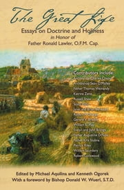 The Great Life: Essays on Doctrine & holiness in Honor of Father Ronald Lawler, O.F.M. Cap. ebook by multiple authors, edited by Mike Aquilina, Kenneth Ogorek