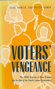 Voters' Vengeance - 1990 Election in New Zealand and the Fate of the Fourth Labour Government ebook by Jack Vowles,Peter Aimer