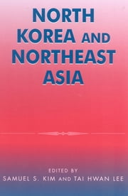 North Korea and Northeast Asia ebook by Samuel S. Kim,Tai Hwan Lee,Victor D. Cha,C S. Eliot Kang,Myonwoo Lee,Robert A. Manning,Marcus Noland,Elizabeth Wishnick