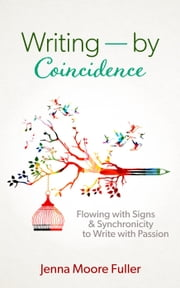 Writing--by Coincidence: Flowing with Signs & Synchronicity to Write with Passion ebook by Jenna Moore Fuller