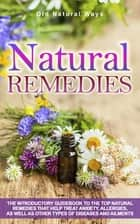 Natural Remedies - The Introductory Guidebook To The Top Natural Remedies That Help Treat Anxiety, Allergies, And Other Types Of Diseases And Ailments ebook by Old Natural Ways