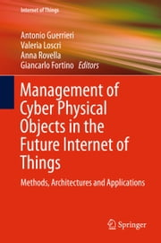 Management of Cyber Physical Objects in the Future Internet of Things - Methods, Architectures and Applications ebook by Antonio Guerrieri,Valeria Loscri,Anna Rovella,Giancarlo Fortino