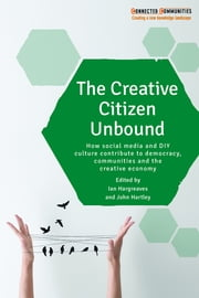 The creative citizen unbound - How social media and DIY culture contribute to democracy, communities and the creative economy ebook by Ian Hargreaves,John Hartley