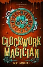 Clockwork Magician ebook by W.R. Gingell