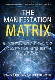 The Manifestation Matrix - Amazing Manifestation Strategies, #2 ebook by Forbes Robbins Blair