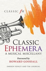 Classic Ephemera - A Musical Miscellany ebook by Darren Henley,Tim Lihoreau,Howard Goodall