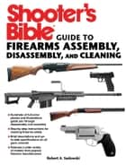 Shooter's Bible Guide to Firearms Assembly, Disassembly, and Cleaning ebook by Robert A. Sadowski