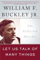 Let Us Talk of Many Things - The Collected Speeches eBook by William F. Buckley Jr.