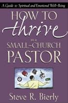How to Thrive as a Small-Church Pastor - A Guide to Spiritual and Emotional Well-Being ebook by Steve R. Bierly