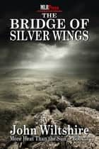 The Bridge of Silver Wings ebook by John Wiltshire