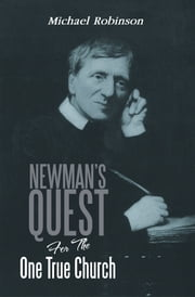 Newman's Quest For The One True Church ebook by Michael Robinson