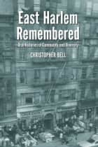East Harlem Remembered - Oral Histories of Community and Diversity ebook by Christopher Bell
