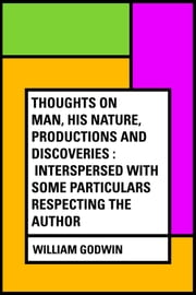 Thoughts on Man, His Nature, Productions and Discoveries : Interspersed with Some Particulars Respecting the Author ebook by William Godwin