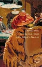 Twenty-Four Hours in the Life of a Woman ebook by Stefan Zweig, Anthea Bell, B.W. Huebsch