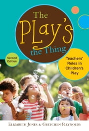 The Play's the Thing - Teachers' Roles in Children's Play, 2nd Edition ebook by Elizabeth Jones,Gretchen Reynolds
