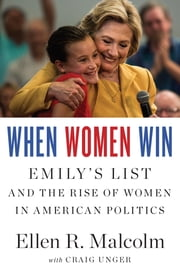 When Women Win - EMILY's List and the Rise of Women in American Politics ebook by Craig Unger,Ellen R. Malcolm