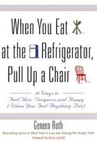 When You Eat at the Refrigerator, Pull Up a Chair - 50 Ways to Feel Thin, Gorgeous, and Happy (When You Feel Anything But) ebook by Geneen Roth