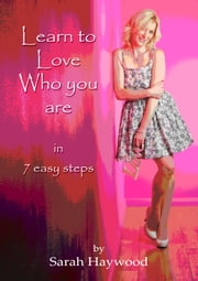 Learn to Love Who You Are in 7 Easy Steps ebook by Sarah Haywood