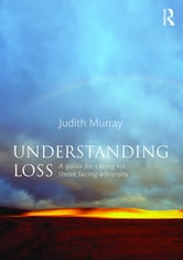 Understanding Loss - A Guide for Caring for Those Facing Adversity ebook by Judith Murray