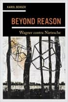 Beyond Reason - Wagner contra Nietzsche ebook by Karol Berger