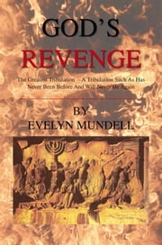God's Revenge - The Greatest Tribulation -- A Tribulation Such As Has Never Been Before And Will Never Be Again ebook by Evelyn Mundell