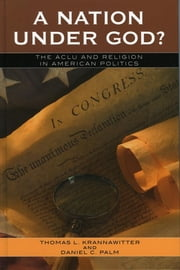 A Nation Under God? - The ACLU and Religion in American Politics ebook by Thomas L. Krannawitter,Daniel C. Palm