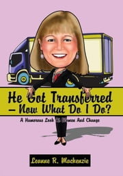 He Got Transferred -- Now What Do I Do? - A Humorous Look At Women And Change ebook by Leanne R. Mackenzie