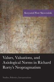 Values, Valuations, and Axiological Norms in Richard Rorty's Neopragmatism - Studies, Polemics, Interpretations ebook by Krzysztof Piotr Skowronski