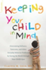 Keeping Your Child in Mind - Overcoming Defiance, Tantrums, and Other Everyday Behavior Problems by Seeing the World through Your ebook by Claudia M. Gold, MD