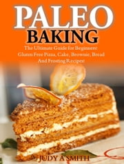 Paleo Baking - The Ultimate Guide for Beginners! ebook by Judy A Smith