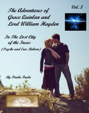 The Adventures of Grace Quinlan and Lord William Hayden In the Lost City of the Incas (Psyche and Eros Reborn) Volume 3 ebook by Paula Freda