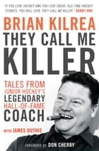 They Call Me Killer - Tales from Junior Hockey's Legendary Hall-of-Fame Coach ebook by Brian Kilrea, James Duthie