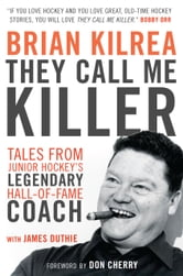 They Call Me Killer - Tales from Junior Hockey's Legendary Hall-of-Fame Coach ebook by Brian Kilrea,James Duthie
