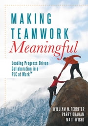Making Teamwork Meaningful - Leading Progress-Driven Collaboration in a PLC at Work™ ebook by William M. Ferriter,Parry Graham
