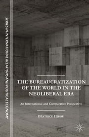 The Bureaucratization of the World in the Neoliberal Era - An International and Comparative Perspective ebook by B. Hibou