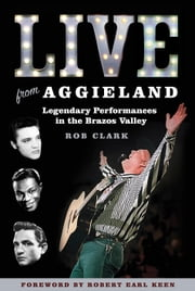 Live from Aggieland - Legendary Performances in the Brazos Valley ebook by Rob Clark