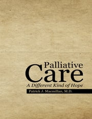 Palliative Care: A Different Kind of Hope ebook by Patrick J. Macmillan, M.D.