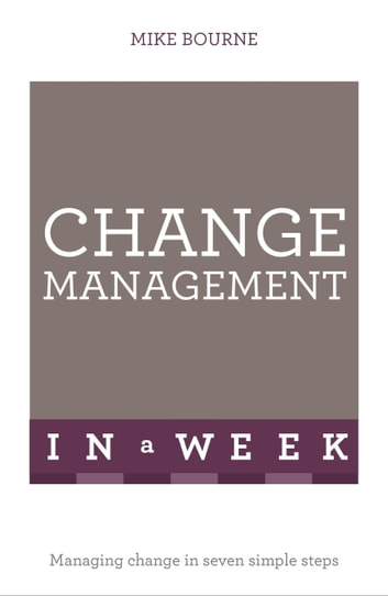 Change Management In A Week - Managing Change In Seven Simple Steps eBook by Mike Bourne