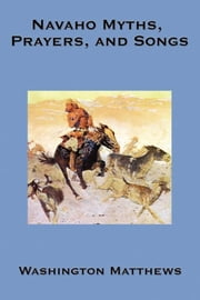 Navaho Myths, Prayers & Songs ebook by Washington Matthews