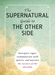 The Supernatural Guide to the Other Side - Interpret signs, communicate with spirits, and uncover the secrets of the afterlife ebook by Adams Media
