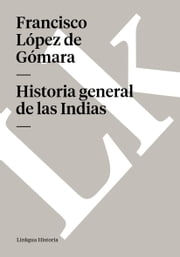 Historia general de las Indias ebook by Francisco  López de Gómara