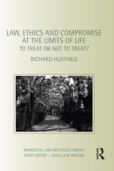 Law, Ethics and Compromise at the Limits of Life - To Treat or not to Treat? ebook by Richard Huxtable