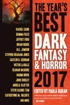 The Year's Best Dark Fantasy & Horror, 2017 Edition - The Year's Best Dark Fantasy & Horror, #8 eBook by Paula Guran