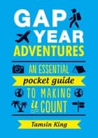 Gap Year Adventures: An Essential Pocket Guide to Making It Count ebook by Tamsin King