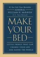 Make Your Bed - Little Things That Can Change Your Life...And Maybe the World 電子書 by Admiral William H. McRaven