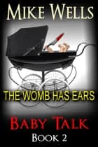 Baby Talk, Book 2 - The Womb has Ears ebook by Mike Wells